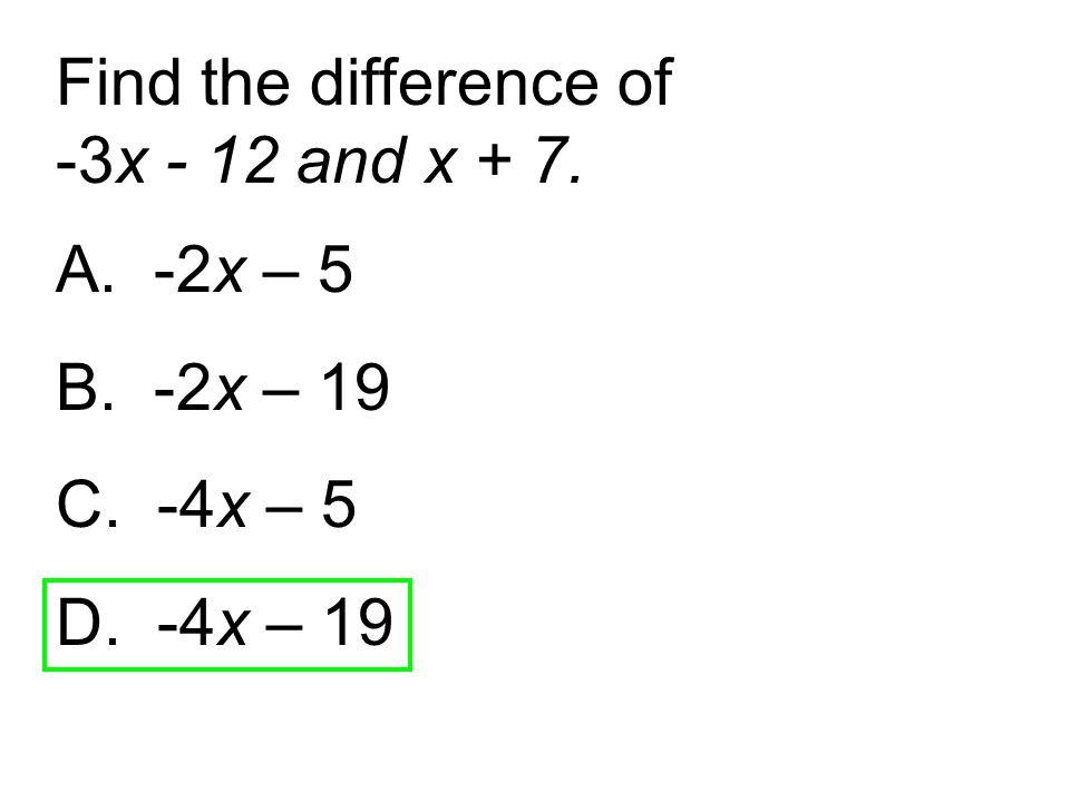 A. -2x – 5 B. -2x – 19 C. -4x – 5 D. -4x – 19 Find the difference of -3x - 12 and x + 7.
