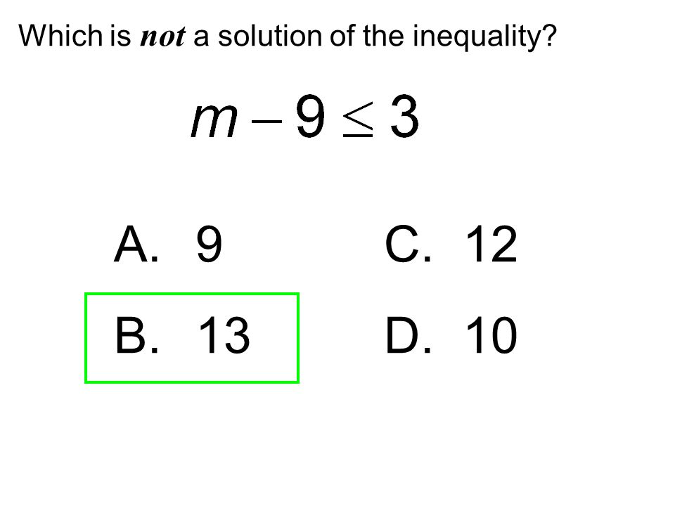 Which is not a solution of the inequality? A. 9C. 12 B. 13D. 10