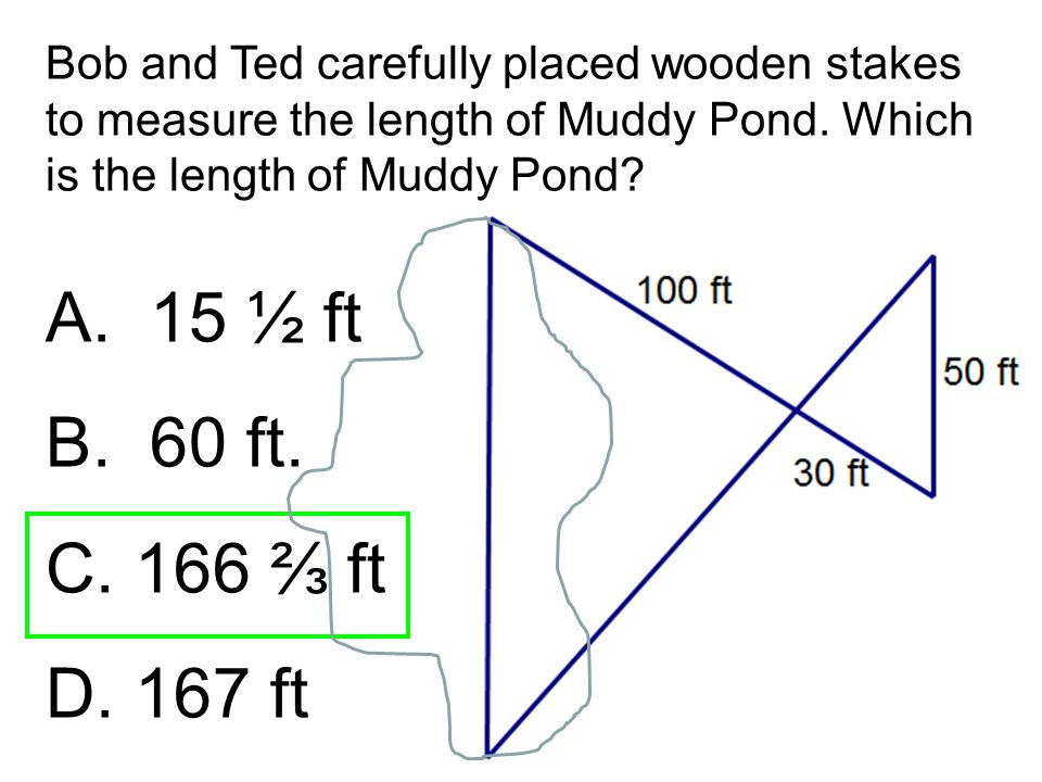 Bob and Ted carefully placed wooden stakes to measure the length of Muddy Pond. Which is the length of Muddy Pond? A.15 ½ ft B.60 ft. C. 166 ⅔ ft D. 1