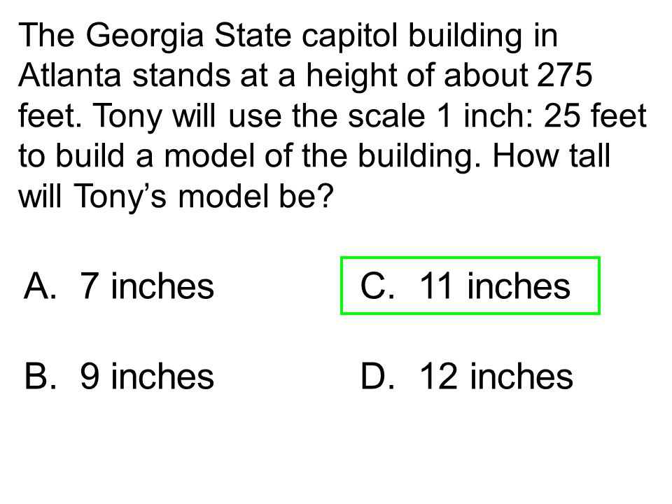 The Georgia State capitol building in Atlanta stands at a height of about 275 feet. Tony will use the scale 1 inch: 25 feet to build a model of the bu