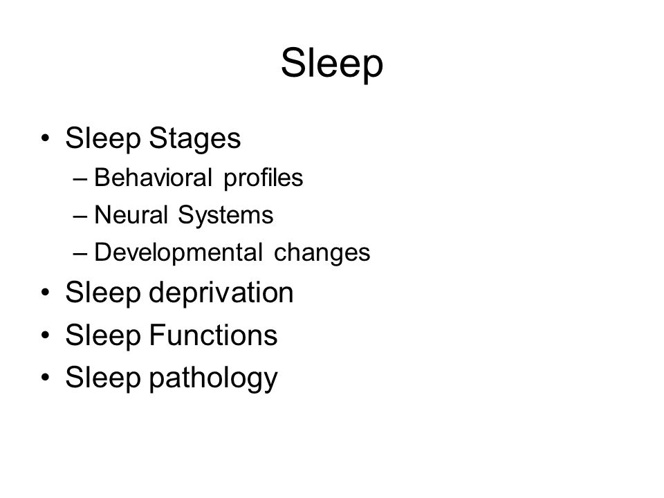 Sleep Sleep Stages –Behavioral profiles –Neural Systems –Developmental changes Sleep deprivation Sleep Functions Sleep pathology