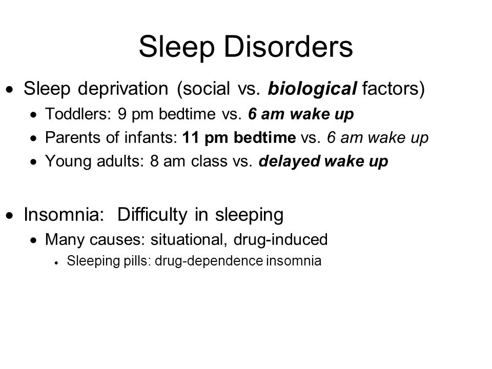 Sleep Disorders  Sleep deprivation (social vs. biological factors)  Toddlers: 9 pm bedtime vs. 6 am wake up  Parents of infants: 11 pm bedtime vs.