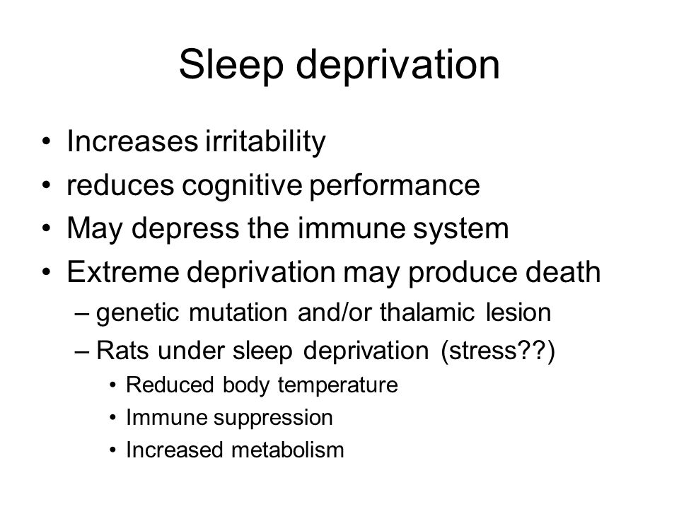 Sleep deprivation Increases irritability reduces cognitive performance May depress the immune system Extreme deprivation may produce death –genetic mu