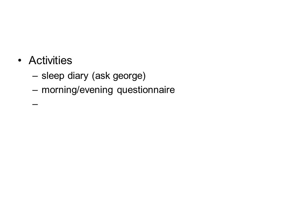 Activities –sleep diary (ask george) –morning/evening questionnaire –