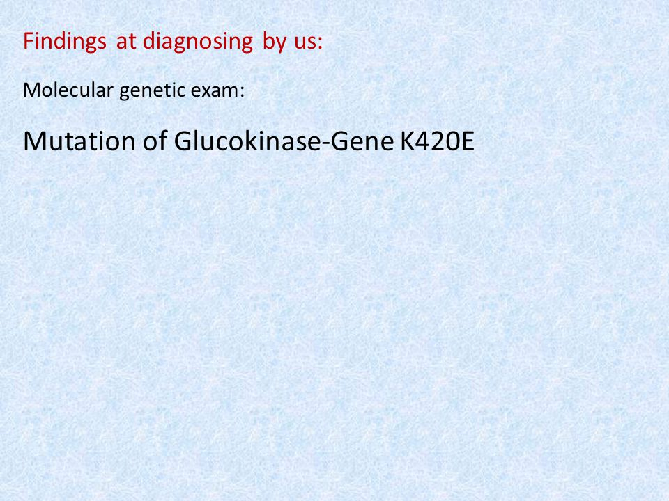 Findings at diagnosing by us: Molecular genetic exam: Mutation of Glucokinase-Gene K420E