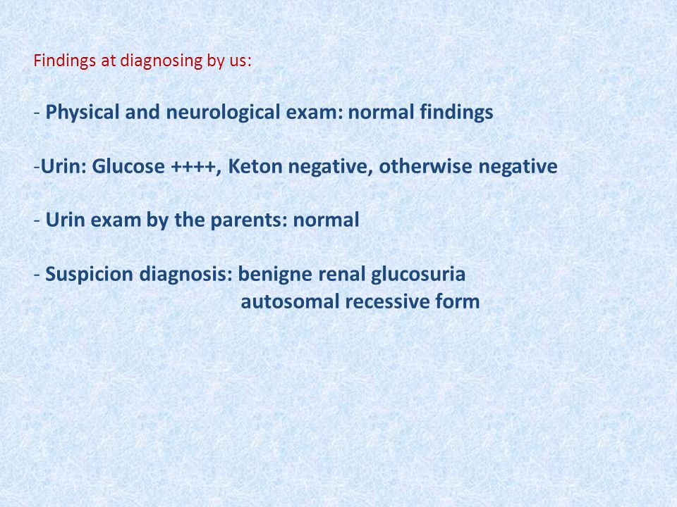 Findings at diagnosing by us: - Physical and neurological exam: normal findings -Urin: Glucose ++++, Keton negative, otherwise negative - Urin exam by