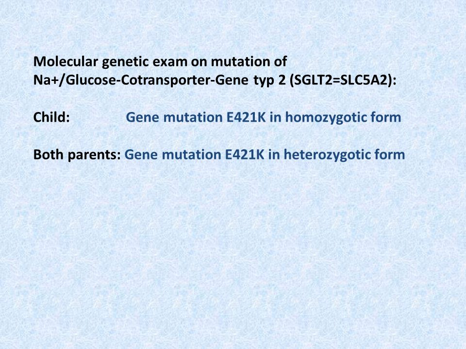 Molecular genetic exam on mutation of Na+/Glucose-Cotransporter-Gene typ 2 (SGLT2=SLC5A2): Child: Gene mutation E421K in homozygotic form Both parents
