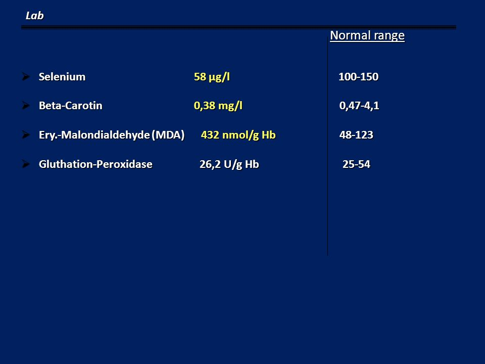 Normal range Normal range  Selenium 58 µg/l 100-150  Beta-Carotin 0,38 mg/l 0,47-4,1  Ery.-Malondialdehyde (MDA) 432 nmol/g Hb 48-123  Gluthation-Peroxidase 26,2 U/g Hb 25-54 Lab