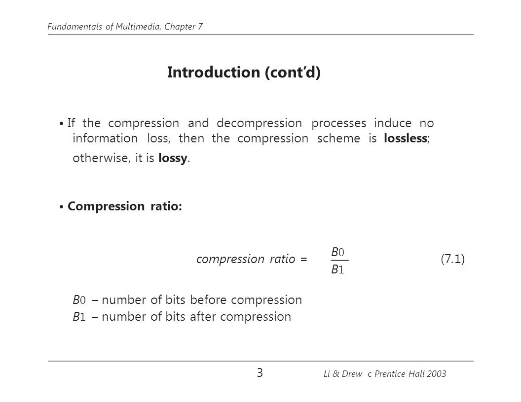 Fundamentals of Multimedia, Chapter 7 Introduction (cont'd) If the compression and decompression processes induce no information loss, then the compression scheme is lossless; otherwise, it is lossy.