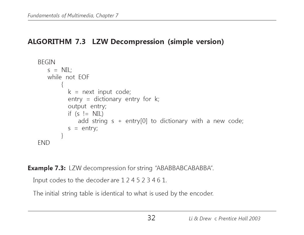 Fundamentals of Multimedia, Chapter 7 ALGORITHM 7.3 LZW Decompression (simple version) BEGIN s = NIL; while not EOF { k = next input code; entry = dictionary entry for k; output entry; if (s != NIL) add string s + entry[0] to dictionary with a new code; s = entry; } END Example 7.3: LZW decompression for string ABABBABCABABBA .