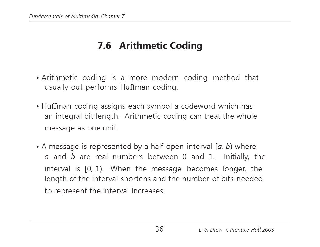 Fundamentals of Multimedia, Chapter 7 7.6 Arithmetic Coding Arithmetic coding is a more modern coding method that usually out-performs Hu ff man coding.