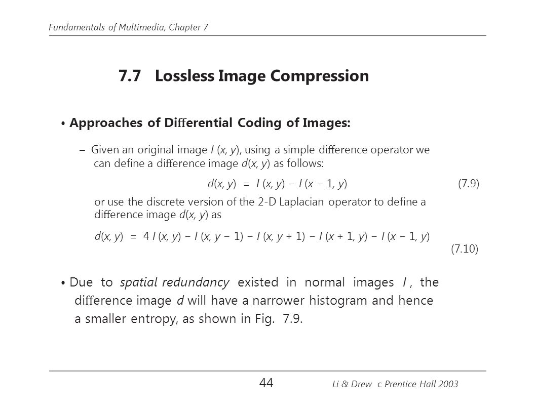 Fundamentals of Multimedia, Chapter 7 7.7 Lossless Image Compression Approaches of Di ff erential Coding of Images: – Given an original image I (x, y), using a simple di ff erence operator we can define a di ff erence image d(x, y) as follows: d(x, y) = I (x, y) − I (x − 1, y) (7.9) or use the discrete version of the 2-D Laplacian operator to define a di ff erence image d(x, y) as d(x, y) = 4 I (x, y) − I (x, y − 1) − I (x, y + 1) − I (x + 1, y) − I (x − 1, y) (7.10) Due to spatial redundancy existed in normal images I, the di ff erence image d will have a narrower histogram and hence a smaller entropy, as shown in Fig.