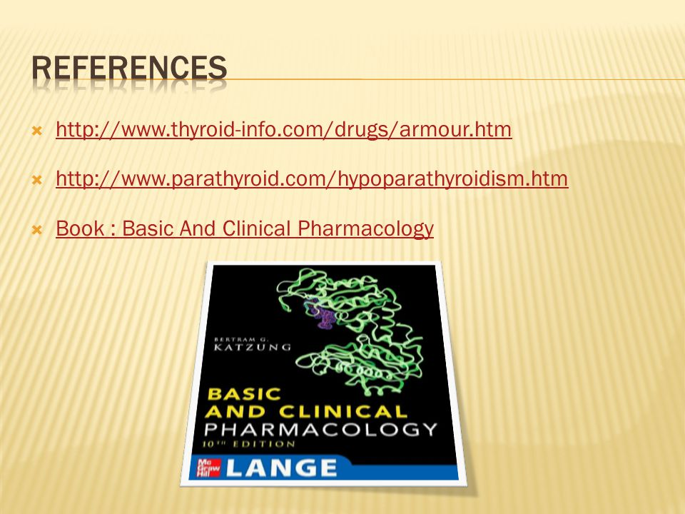  http://www.thyroid-info.com/drugs/armour.htm http://www.thyroid-info.com/drugs/armour.htm  http://www.parathyroid.com/hypoparathyroidism.htm http://www.parathyroid.com/hypoparathyroidism.htm  Book : Basic And Clinical Pharmacology Book : Basic And Clinical Pharmacology