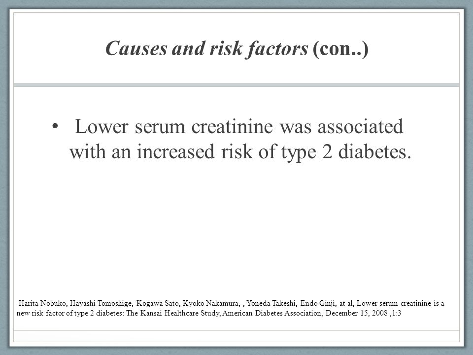 Causes and risk factors (con..) Lower serum creatinine was associated with an increased risk of type 2 diabetes. Harita Nobuko, Hayashi Tomoshige, Kog