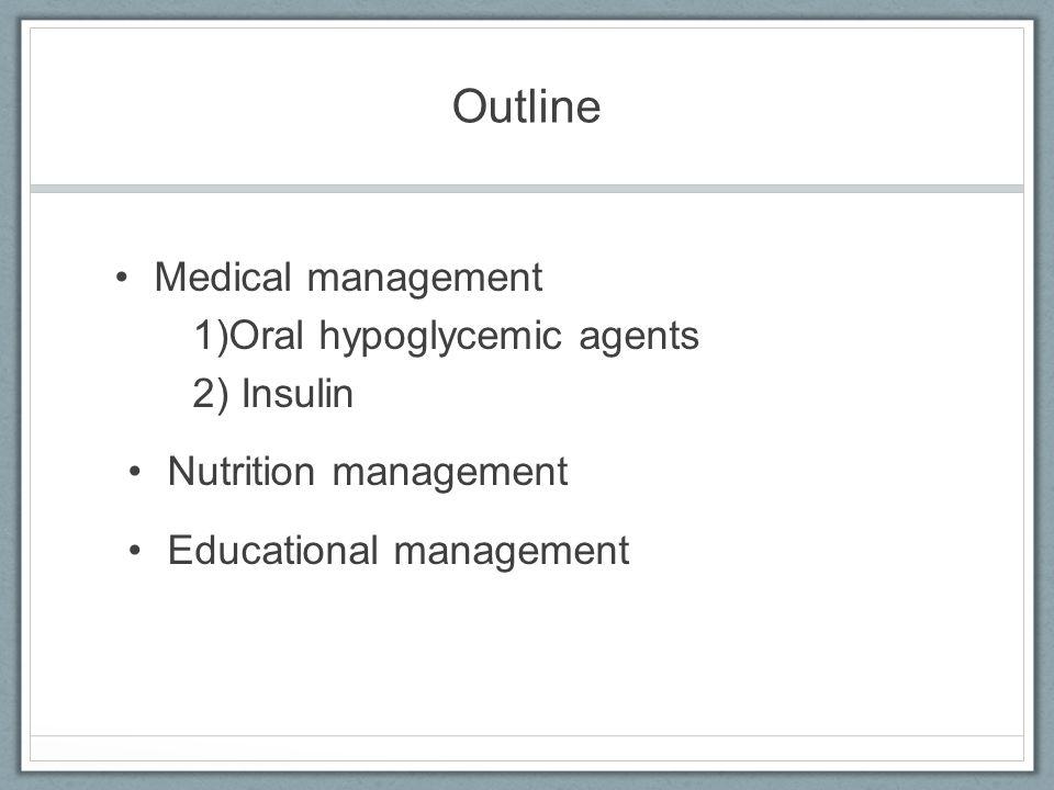 Outline Medical management 1)Oral hypoglycemic agents 2) Insulin Nutrition management Educational management