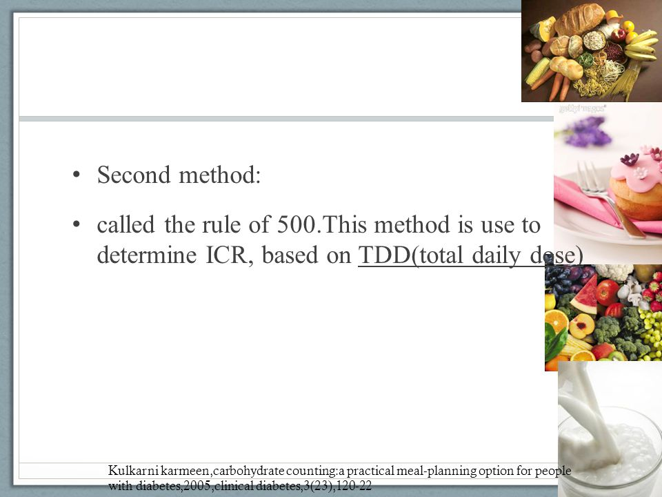 Second method: called the rule of 500.This method is use to determine ICR, based on TDD(total daily dose) Kulkarni karmeen,carbohydrate counting:a pra