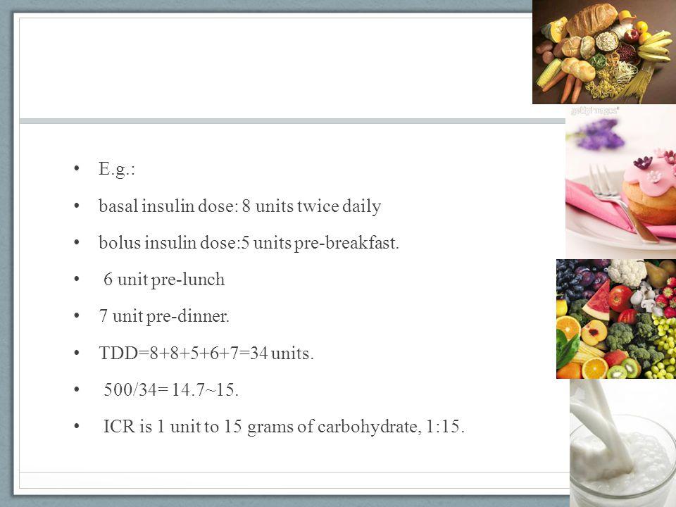 E.g.: basal insulin dose: 8 units twice daily bolus insulin dose:5 units pre-breakfast. 6 unit pre-lunch 7 unit pre-dinner. TDD=8+8+5+6+7=34 units. 50