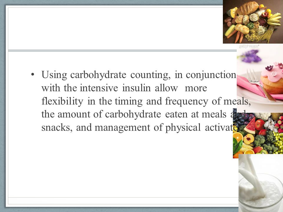 Using carbohydrate counting, in conjunction with the intensive insulin allow more flexibility in the timing and frequency of meals, the amount of carb