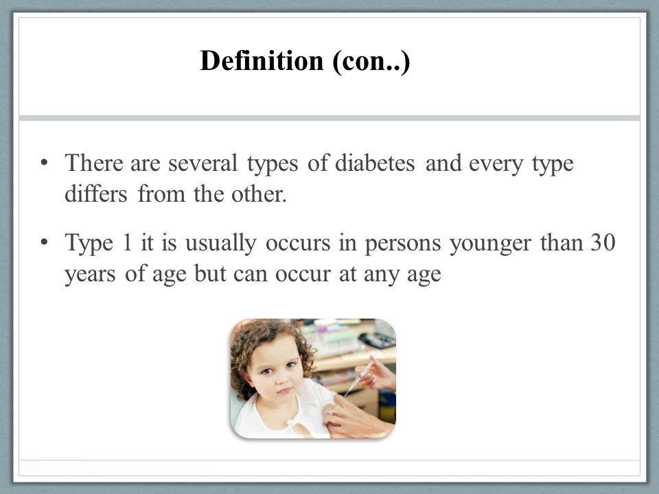 There are several types of diabetes and every type differs from the other. Type 1 it is usually occurs in persons younger than 30 years of age but can