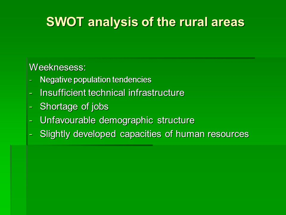 SWOT analysis of the rural areas Weeknesess: -Negative population tendencies -Insufficient technical infrastructure -Shortage of jobs -Unfavourable demographic structure -Slightly developed capacities of human resources