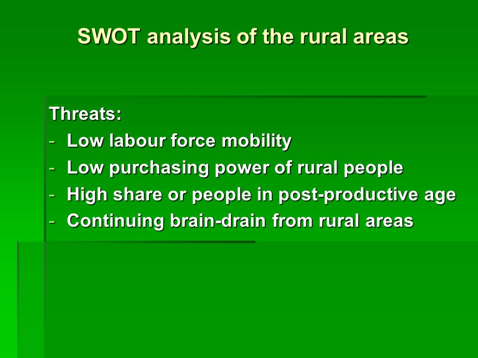SWOT analysis of the rural areas Threats: -Low labour force mobility -Low purchasing power of rural people -High share or people in post-productive age -Continuing brain-drain from rural areas