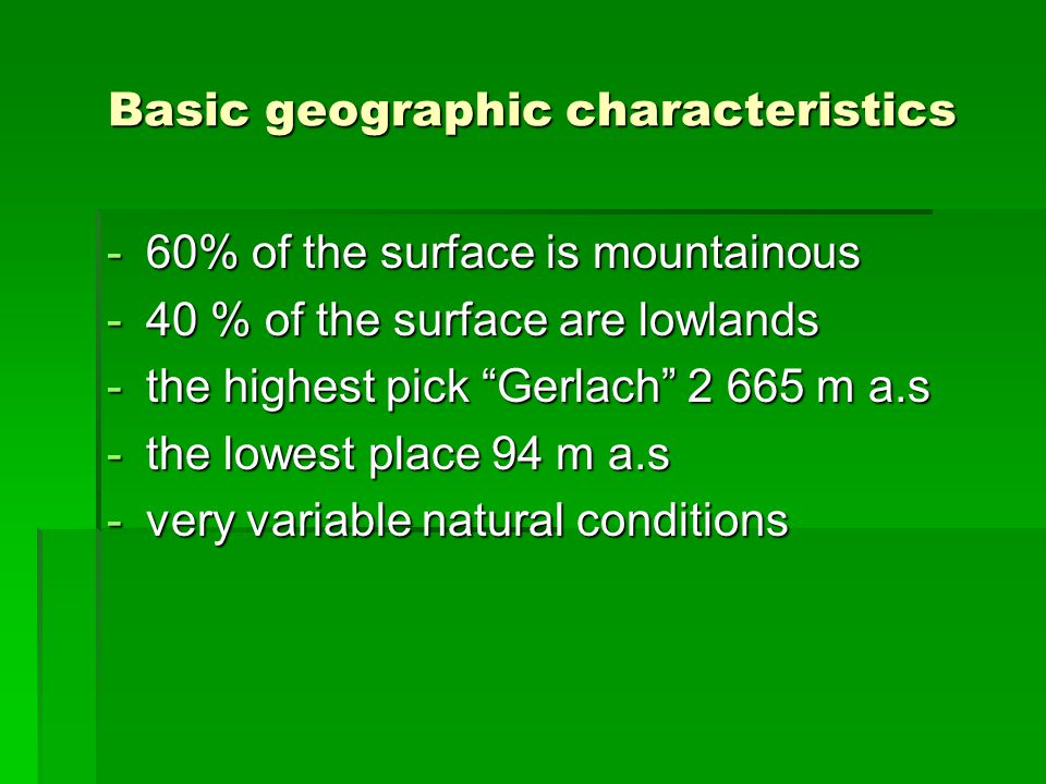 Basic geographic characteristics -60% of the surface is mountainous -40 % of the surface are lowlands -the highest pick Gerlach 2 665 m a.s -the lowest place 94 m a.s -very variable natural conditions