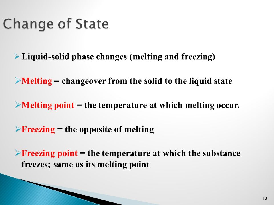 13 Change of State  Liquid-solid phase changes (melting and freezing)  Melting = changeover from the solid to the liquid state  Melting point = the
