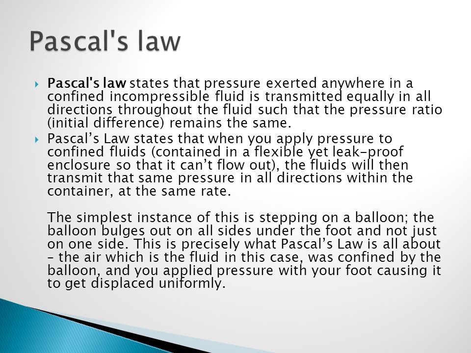  Pascal's law states that pressure exerted anywhere in a confined incompressible fluid is transmitted equally in all directions throughout the fluid