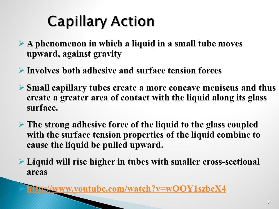 51  A phenomenon in which a liquid in a small tube moves upward, against gravity  Involves both adhesive and surface tension forces  Small capillar