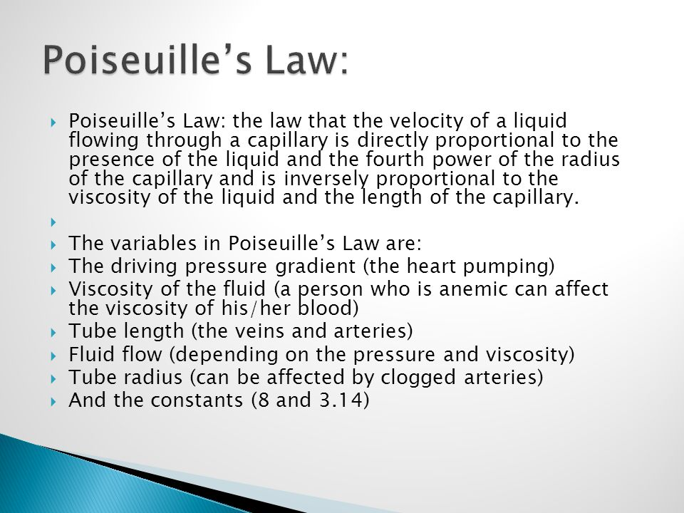  Poiseuille's Law: the law that the velocity of a liquid flowing through a capillary is directly proportional to the presence of the liquid and the f