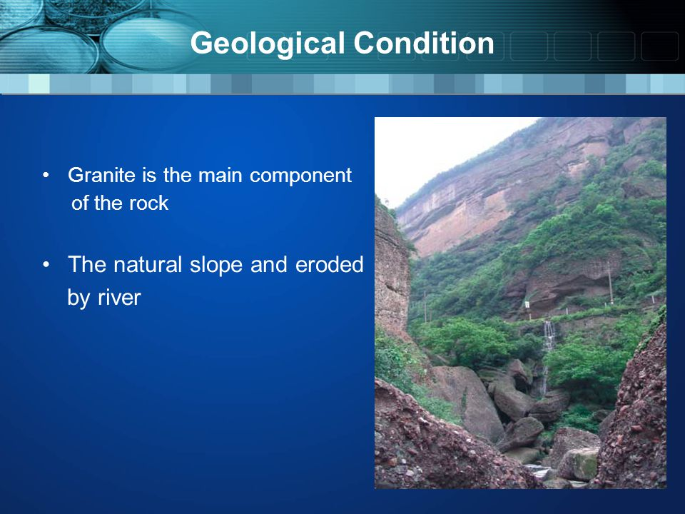 Geological Condition Granite is the main component of the rock The natural slope and eroded by river