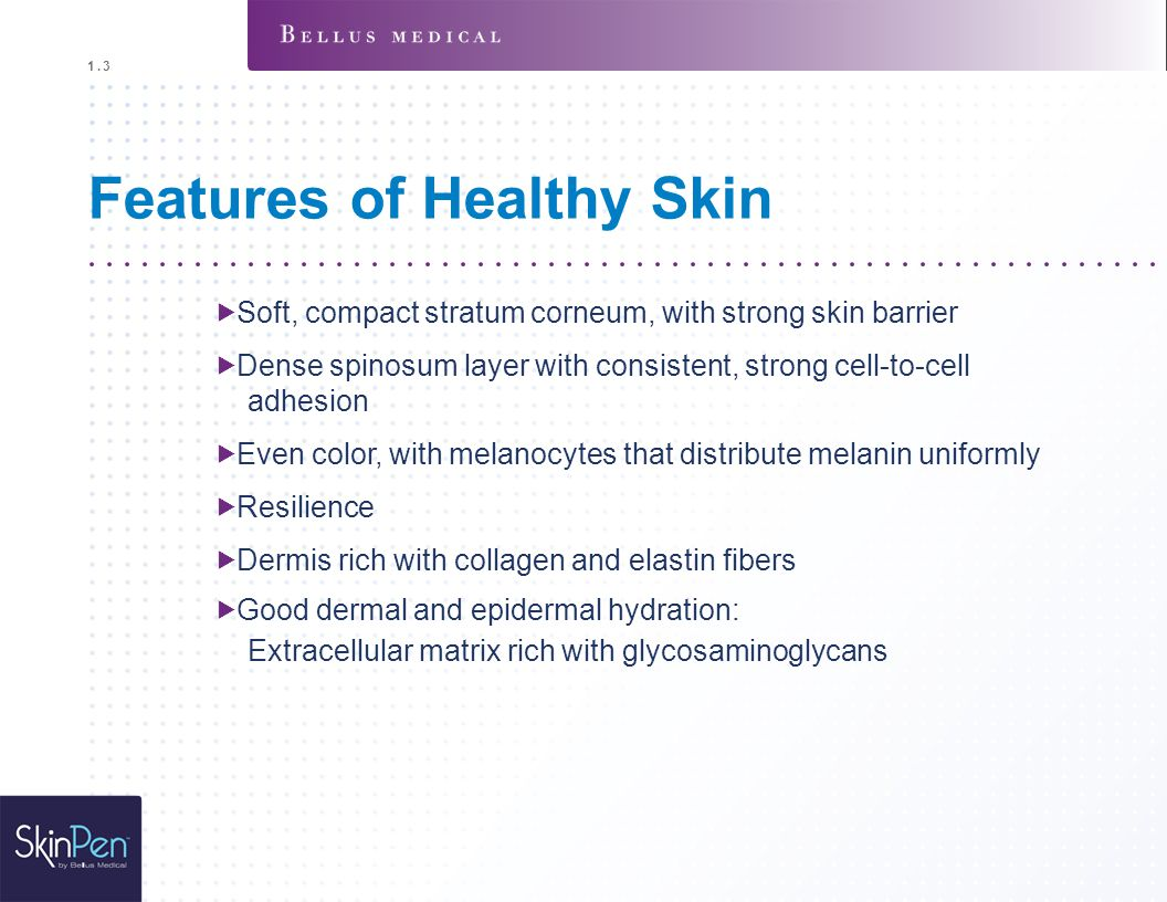 Features of Healthy Skin  Soft, compact stratum corneum, with strong skin barrier  Dense spinosum layer with consistent, strong cell-to-cell adhes