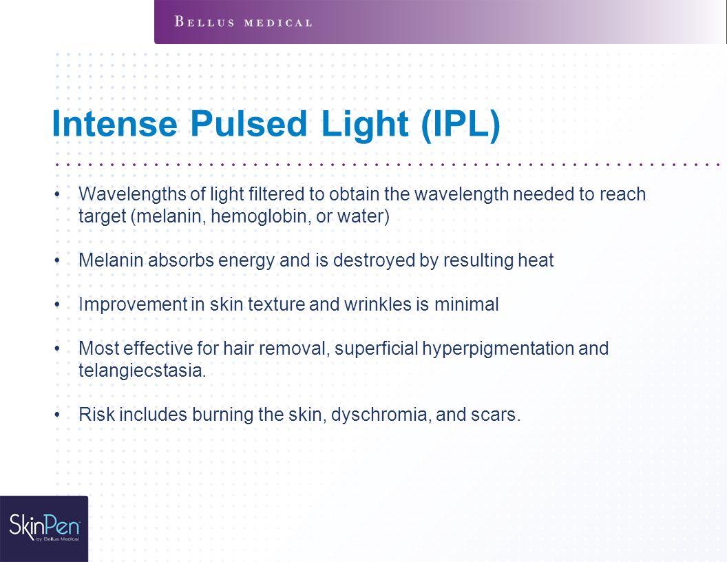 Intense Pulsed Light (IPL) Wavelengths of light filtered to obtain the wavelength needed to reach target (melanin, hemoglobin, or water) Melanin absor