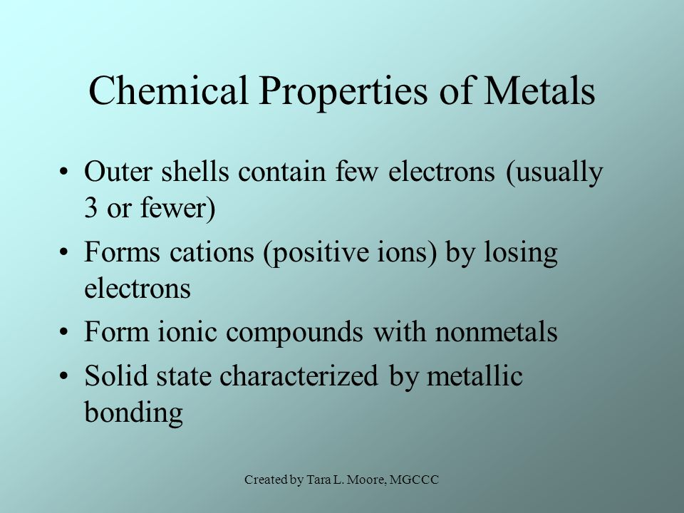 Created by Tara L. Moore, MGCCC Chemical Properties of Metals Outer shells contain few electrons (usually 3 or fewer) Forms cations (positive ions) by