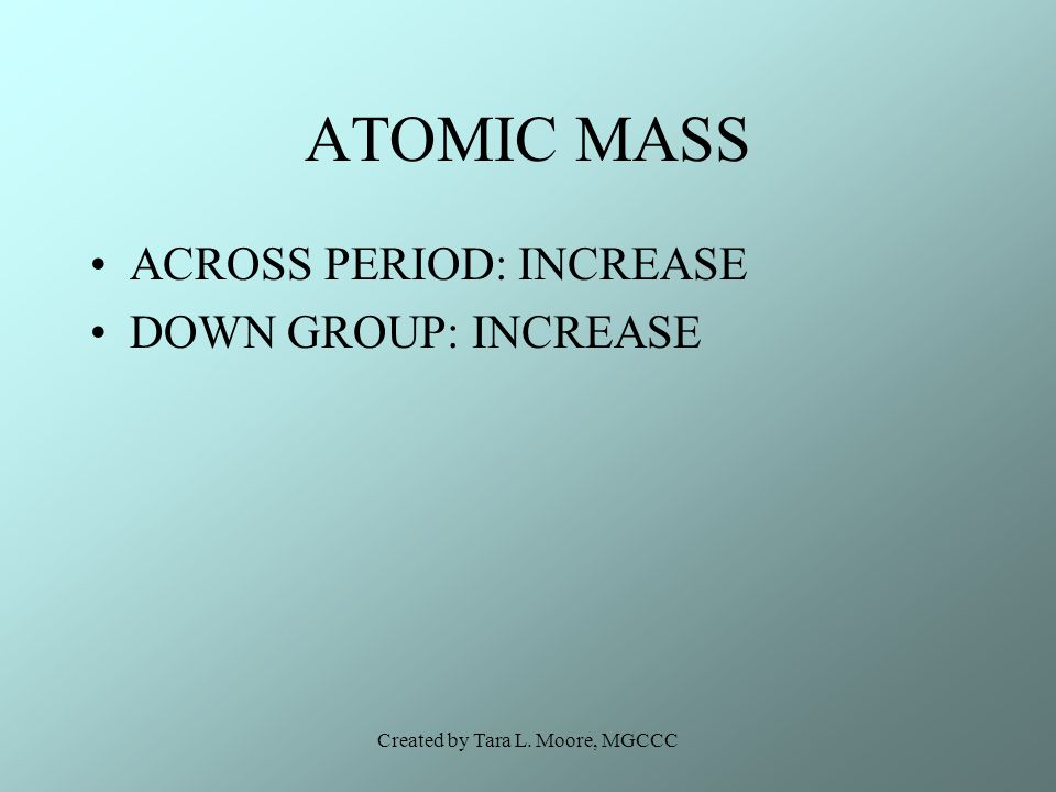 Created by Tara L. Moore, MGCCC ATOMIC MASS ACROSS PERIOD: INCREASE DOWN GROUP: INCREASE