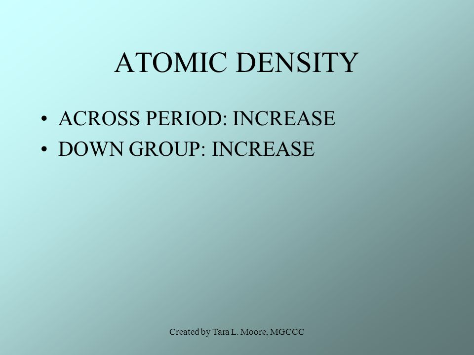 Created by Tara L. Moore, MGCCC ATOMIC DENSITY ACROSS PERIOD: INCREASE DOWN GROUP: INCREASE