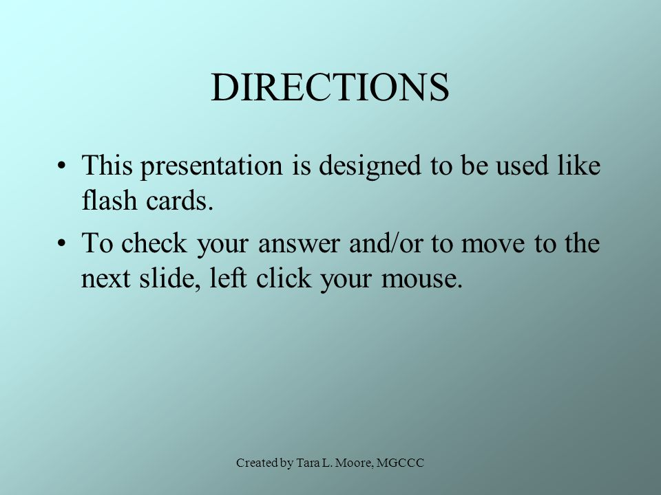 Created by Tara L. Moore, MGCCC DIRECTIONS This presentation is designed to be used like flash cards. To check your answer and/or to move to the next