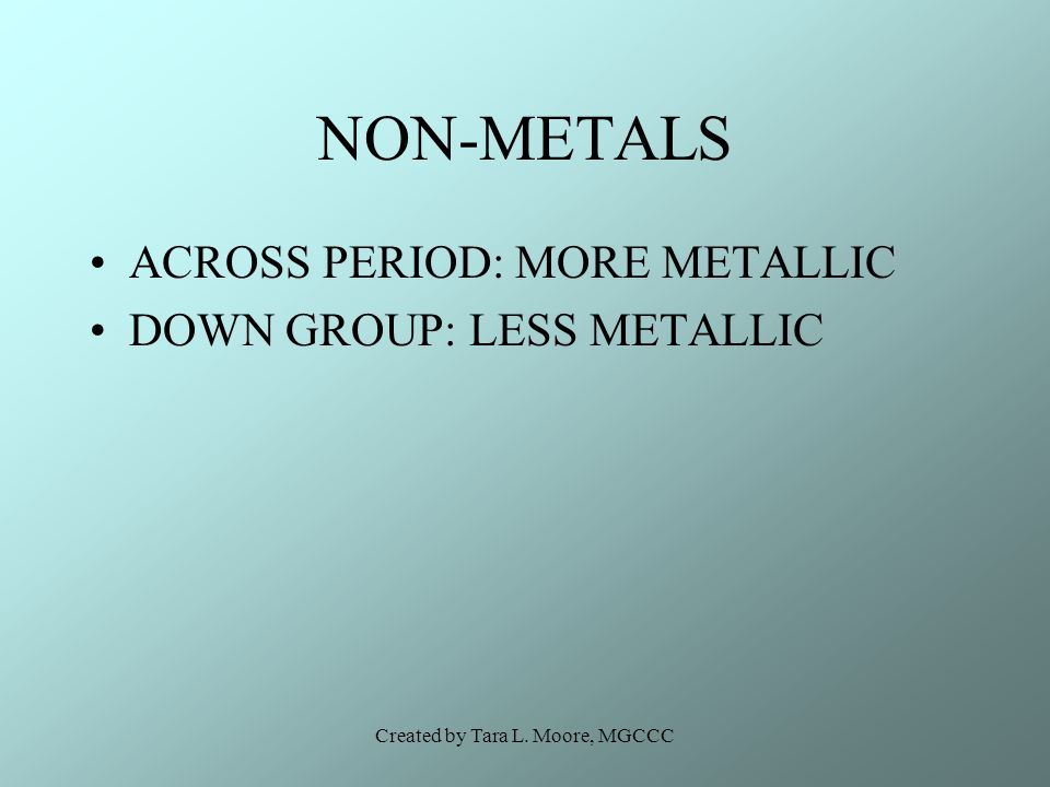 Created by Tara L. Moore, MGCCC NON-METALS ACROSS PERIOD: MORE METALLIC DOWN GROUP: LESS METALLIC