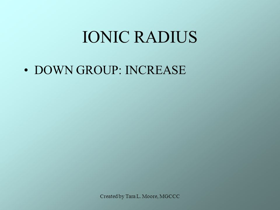Created by Tara L. Moore, MGCCC IONIC RADIUS DOWN GROUP: INCREASE