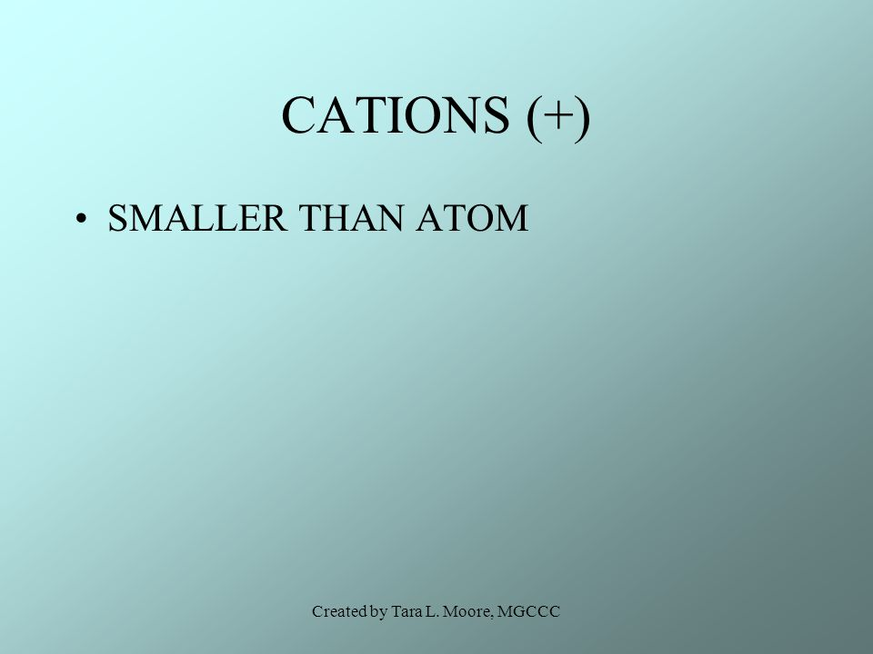 Created by Tara L. Moore, MGCCC CATIONS (+) SMALLER THAN ATOM