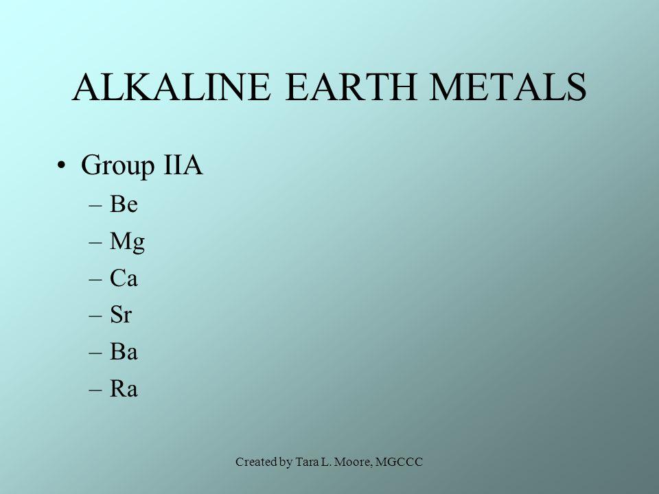 Created by Tara L. Moore, MGCCC ALKALINE EARTH METALS Group IIA –Be –Mg –Ca –Sr –Ba –Ra