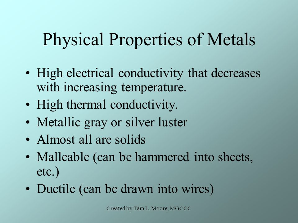 Created by Tara L. Moore, MGCCC Physical Properties of Metals High electrical conductivity that decreases with increasing temperature. High thermal co