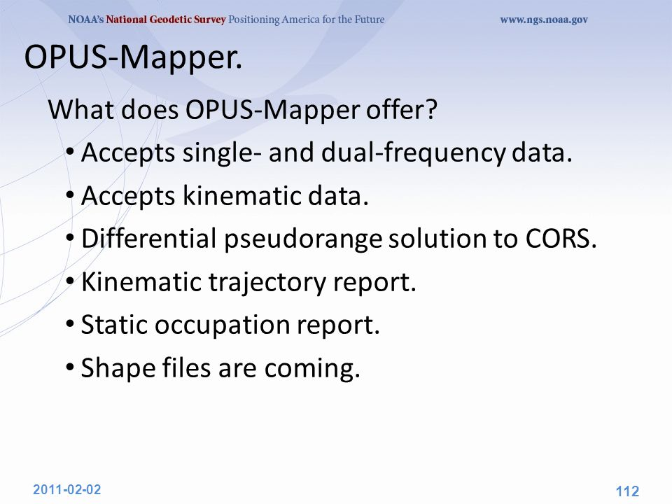 OPUS-Mapper. 2011-02-02 112 What does OPUS-Mapper offer? Accepts single- and dual-frequency data. Accepts kinematic data. Differential pseudorange sol