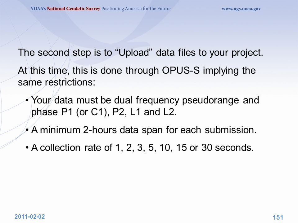 "The second step is to ""Upload"" data files to your project. At this time, this is done through OPUS-S implying the same restrictions: Your data must be"