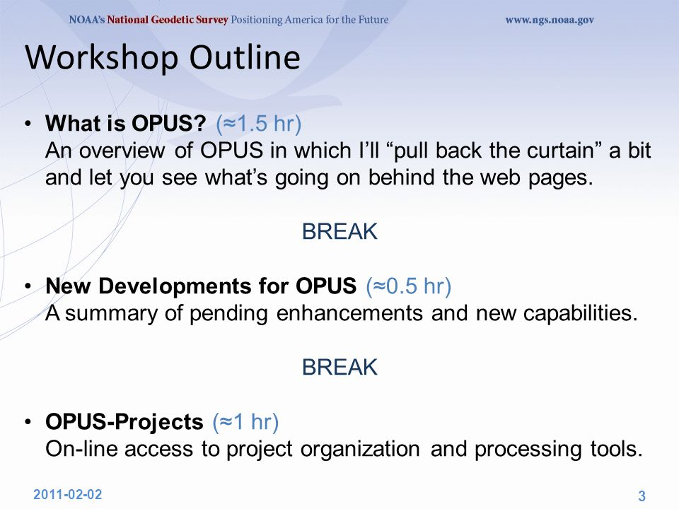 "Workshop Outline What is OPUS? (≈1.5 hr) An overview of OPUS in which I'll ""pull back the curtain"" a bit and let you see what's going on behind the we"