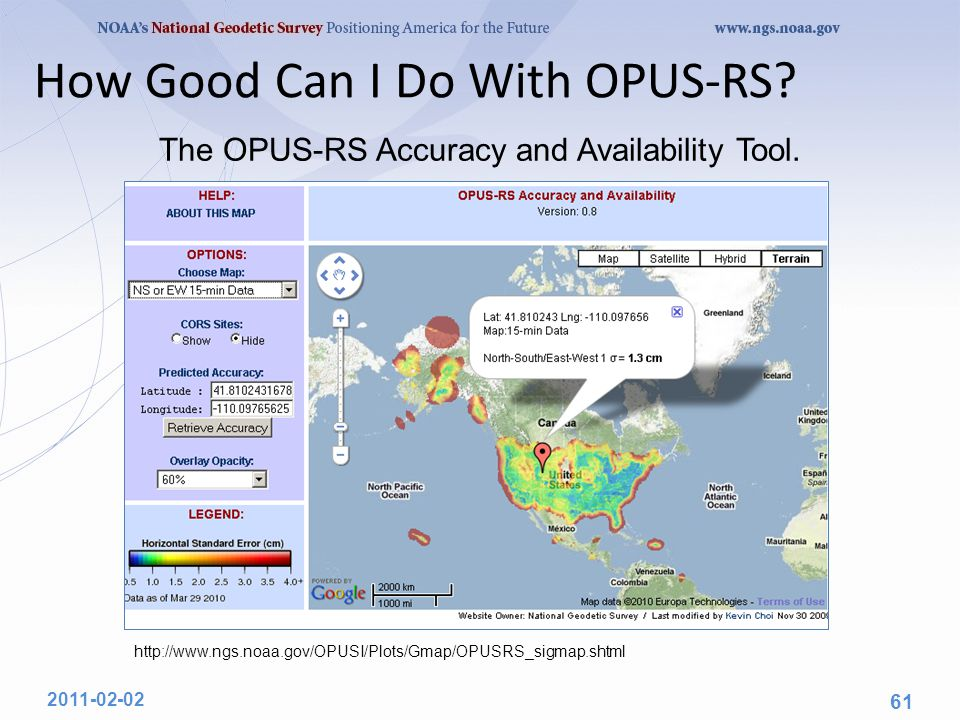 How Good Can I Do With OPUS-RS? http://www.ngs.noaa.gov/OPUSI/Plots/Gmap/OPUSRS_sigmap.shtml 2011-02-02 61 The OPUS-RS Accuracy and Availability Tool.