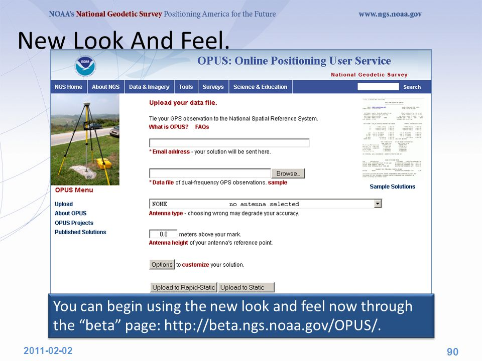 "New Look And Feel. 2011-02-02 90 You can begin using the new look and feel now through the ""beta"" page: http://beta.ngs.noaa.gov/OPUS/."