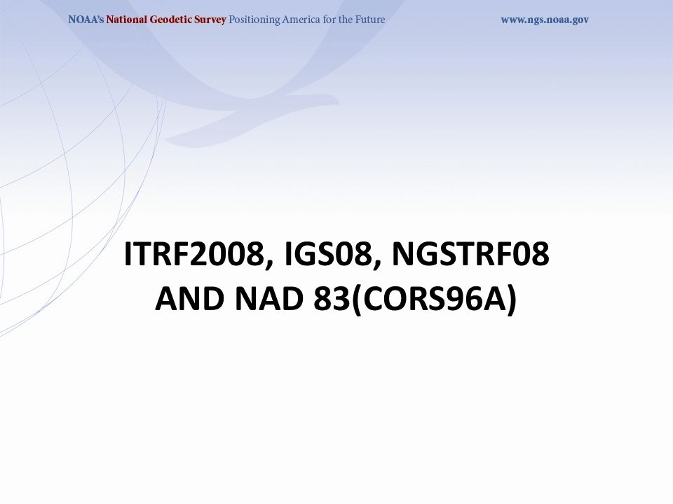 ITRF2008, IGS08, NGSTRF08 AND NAD 83(CORS96A)