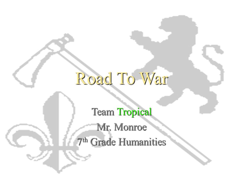 Road To War Team Tropical Mr. Monroe 7 th Grade Humanities
