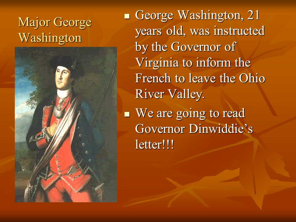 Major George Washington George Washington, 21 years old, was instructed by the Governor of Virginia to inform the French to leave the Ohio River Valley.